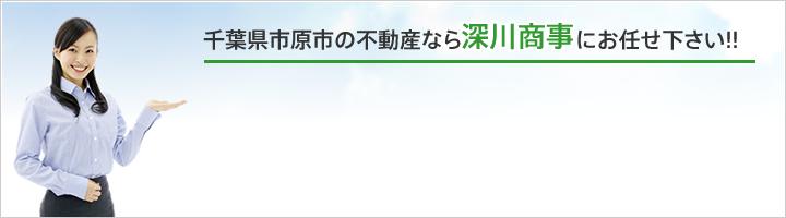千葉県市原市の不動産なら深川商事にお任せ下さい!!